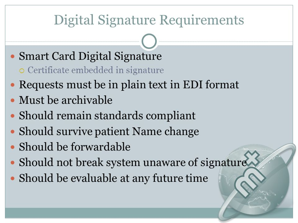 Digital Signature Requirements Smart Card Digital Signature Certificate embedded in signature Requests must be in plain text in EDI format Must be archivable Should remain standards compliant Should survive patient Name change Should be forwardable Should not break system unaware of signature Should be evaluable at any future time