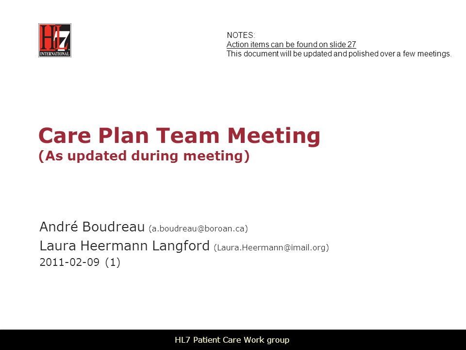 Care Plan Team Meeting (As updated during meeting) André Boudreau Laura Heermann Langford (1) HL7 Patient Care Work group NOTES: Action items can be found on slide 27 This document will be updated and polished over a few meetings.