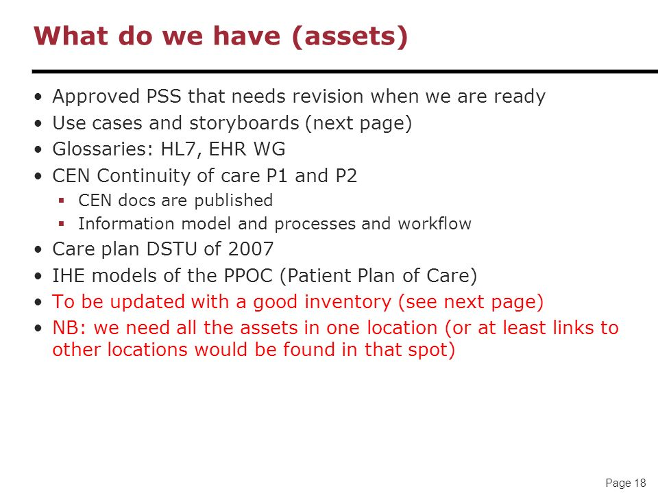 Page 18 What do we have (assets) Approved PSS that needs revision when we are ready Use cases and storyboards (next page) Glossaries: HL7, EHR WG CEN Continuity of care P1 and P2 CEN docs are published Information model and processes and workflow Care plan DSTU of 2007 IHE models of the PPOC (Patient Plan of Care) To be updated with a good inventory (see next page) NB: we need all the assets in one location (or at least links to other locations would be found in that spot)