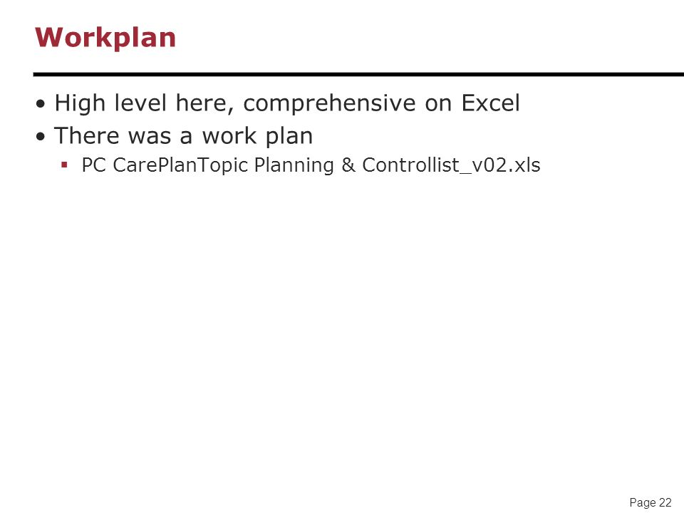 Page 22 Workplan High level here, comprehensive on Excel There was a work plan PC CarePlanTopic Planning & Controllist_v02.xls