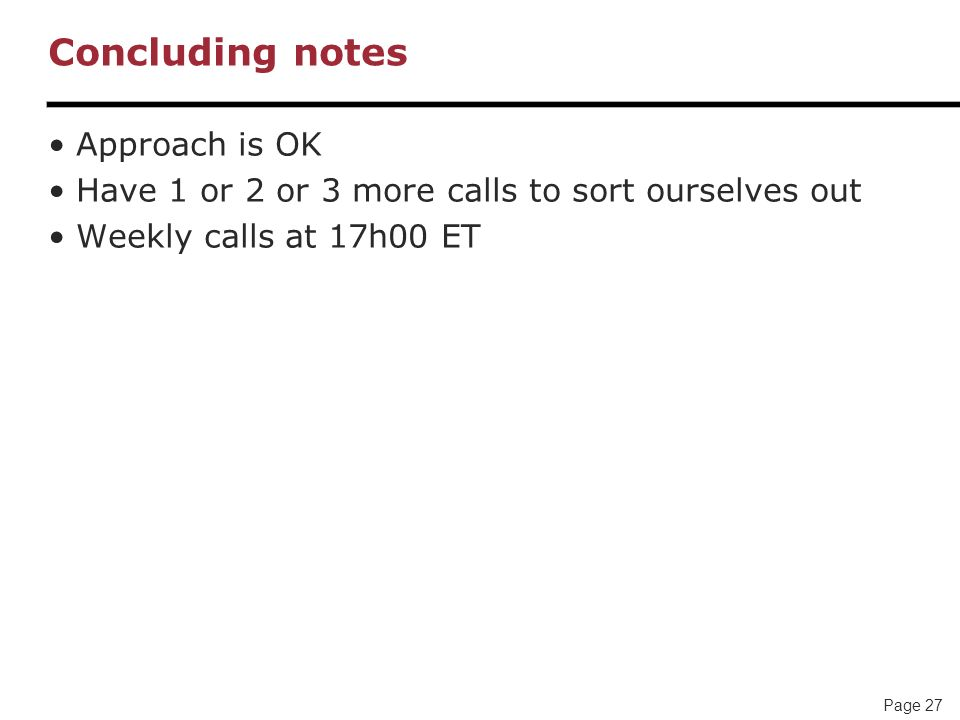 Page 27 Concluding notes Approach is OK Have 1 or 2 or 3 more calls to sort ourselves out Weekly calls at 17h00 ET
