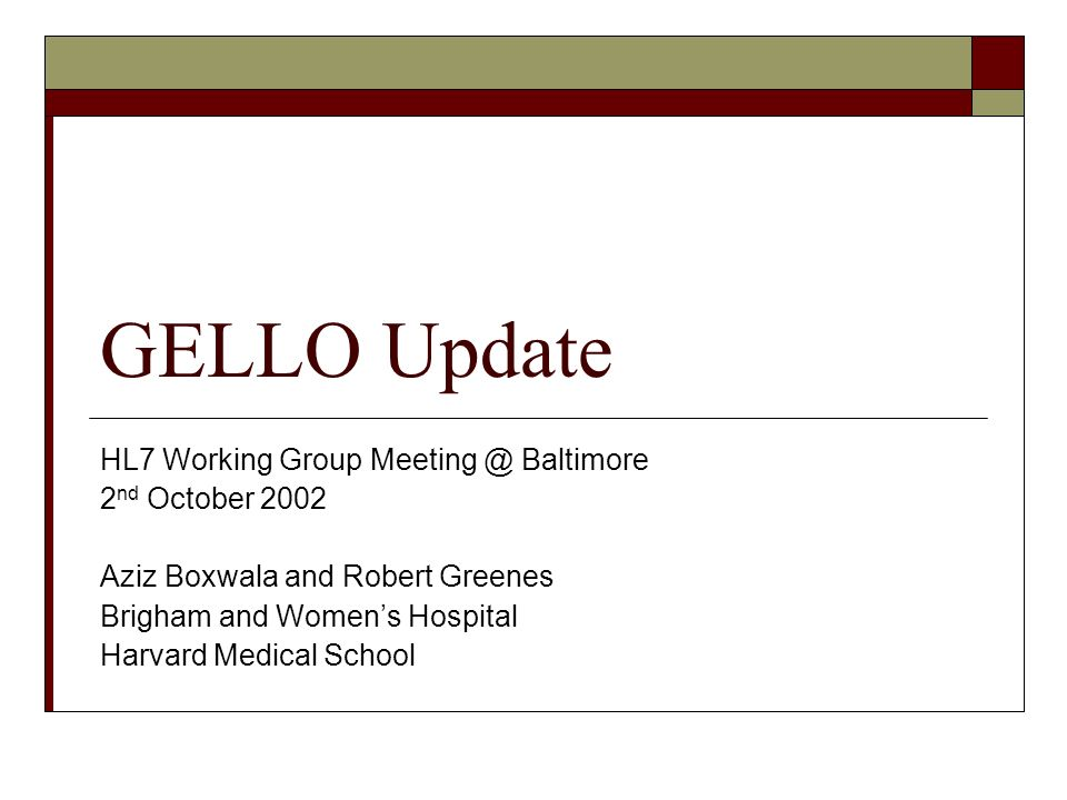 GELLO Update HL7 Working Group Meeting @ Baltimore 2 nd October 2002 Aziz Boxwala and Robert Greenes Brigham and Womens Hospital Harvard Medical School