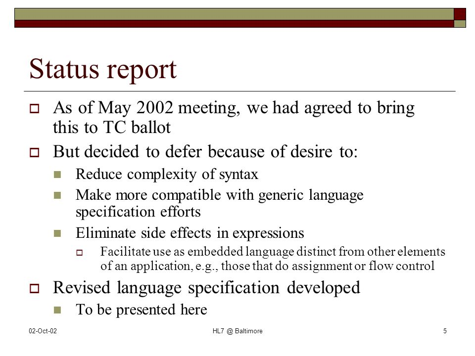 02-Oct-02HL7 @ Baltimore5 Status report As of May 2002 meeting, we had agreed to bring this to TC ballot But decided to defer because of desire to: Reduce complexity of syntax Make more compatible with generic language specification efforts Eliminate side effects in expressions Facilitate use as embedded language distinct from other elements of an application, e.g., those that do assignment or flow control Revised language specification developed To be presented here
