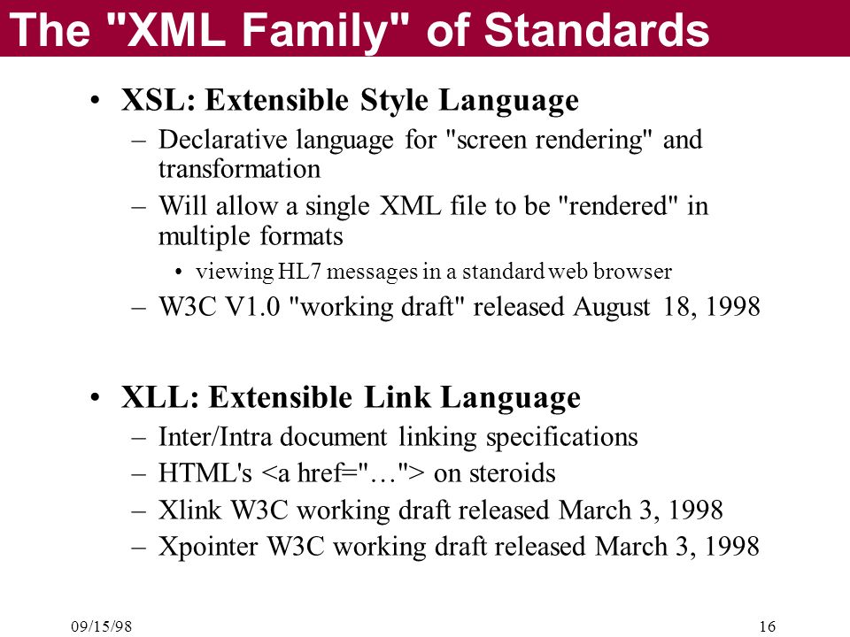 09/15/9816 The XML Family of Standards XSL: Extensible Style Language –Declarative language for screen rendering and transformation –Will allow a single XML file to be rendered in multiple formats viewing HL7 messages in a standard web browser –W3C V1.0 working draft released August 18, 1998 XLL: Extensible Link Language –Inter/Intra document linking specifications –HTML s on steroids –Xlink W3C working draft released March 3, 1998 –Xpointer W3C working draft released March 3, 1998