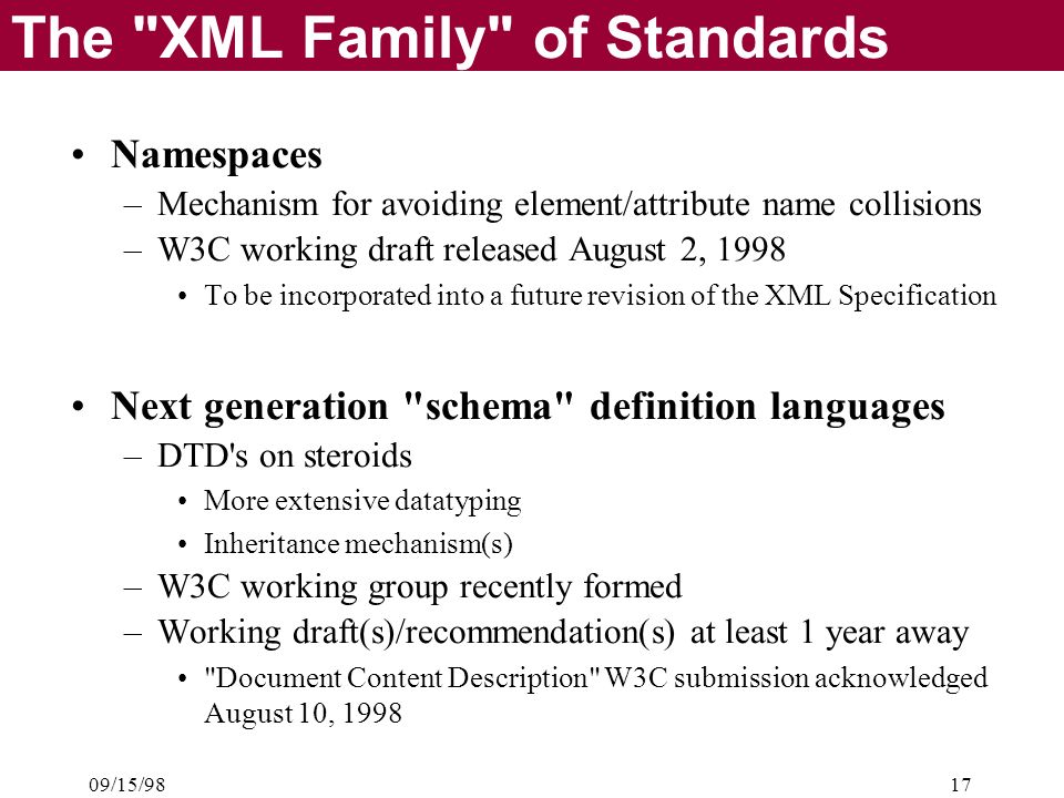 09/15/9817 The XML Family of Standards Namespaces –Mechanism for avoiding element/attribute name collisions –W3C working draft released August 2, 1998 To be incorporated into a future revision of the XML Specification Next generation schema definition languages –DTD s on steroids More extensive datatyping Inheritance mechanism(s) –W3C working group recently formed –Working draft(s)/recommendation(s) at least 1 year away Document Content Description W3C submission acknowledged August 10, 1998