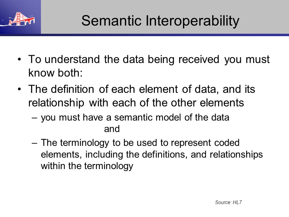Semantic Interoperability To understand the data being received you must know both: The definition of each element of data, and its relationship with