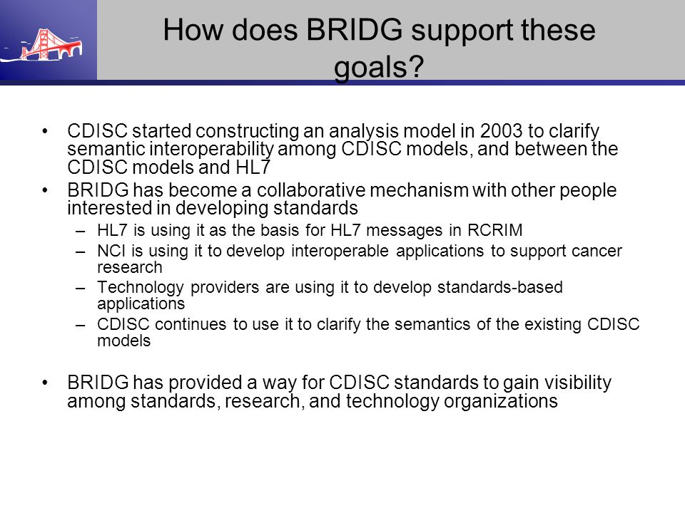 How does BRIDG support these goals? CDISC started constructing an analysis model in 2003 to clarify semantic interoperability among CDISC models, and