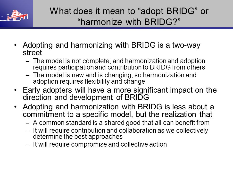 What does it mean to adopt BRIDG or harmonize with BRIDG? Adopting and harmonizing with BRIDG is a two-way street –The model is not complete, and harm