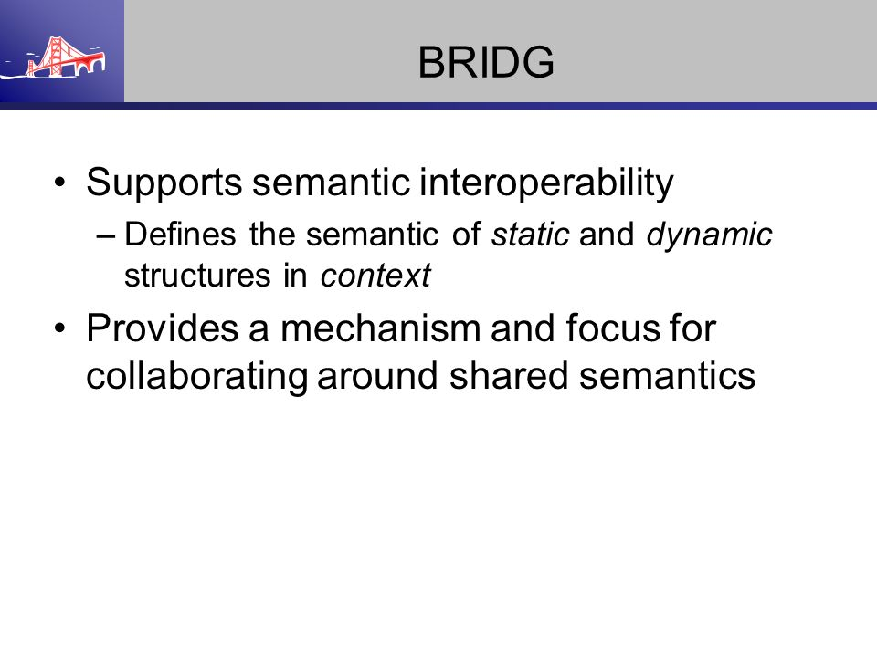 BRIDG Supports semantic interoperability –Defines the semantic of static and dynamic structures in context Provides a mechanism and focus for collabor
