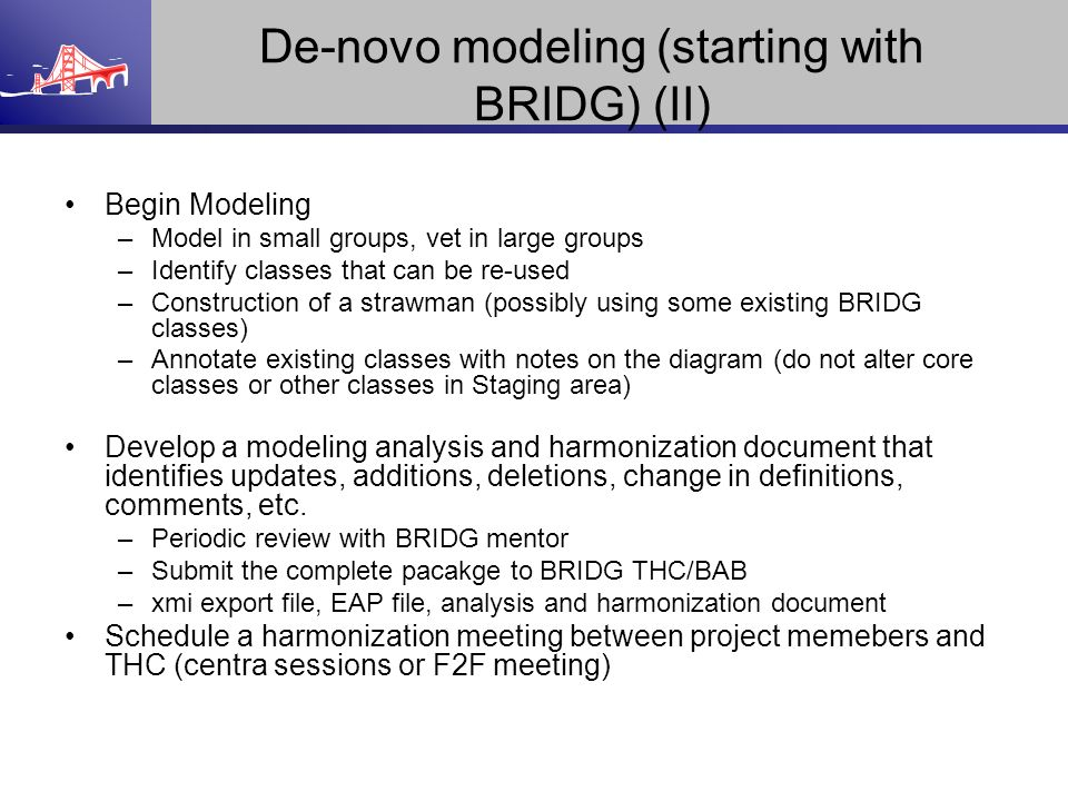 De-novo modeling (starting with BRIDG) (II) Begin Modeling –Model in small groups, vet in large groups –Identify classes that can be re-used –Construc