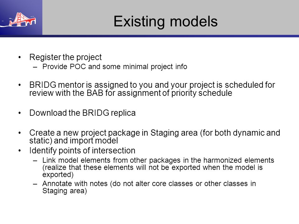 Existing models Register the project –Provide POC and some minimal project info BRIDG mentor is assigned to you and your project is scheduled for revi