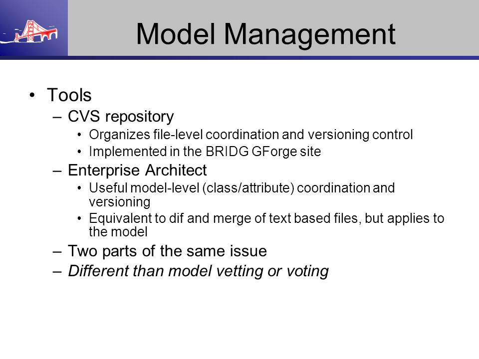 Model Management Tools –CVS repository Organizes file-level coordination and versioning control Implemented in the BRIDG GForge site –Enterprise Archi