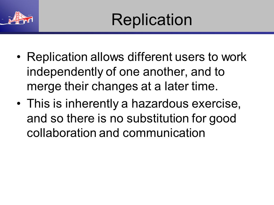 Replication Replication allows different users to work independently of one another, and to merge their changes at a later time. This is inherently a