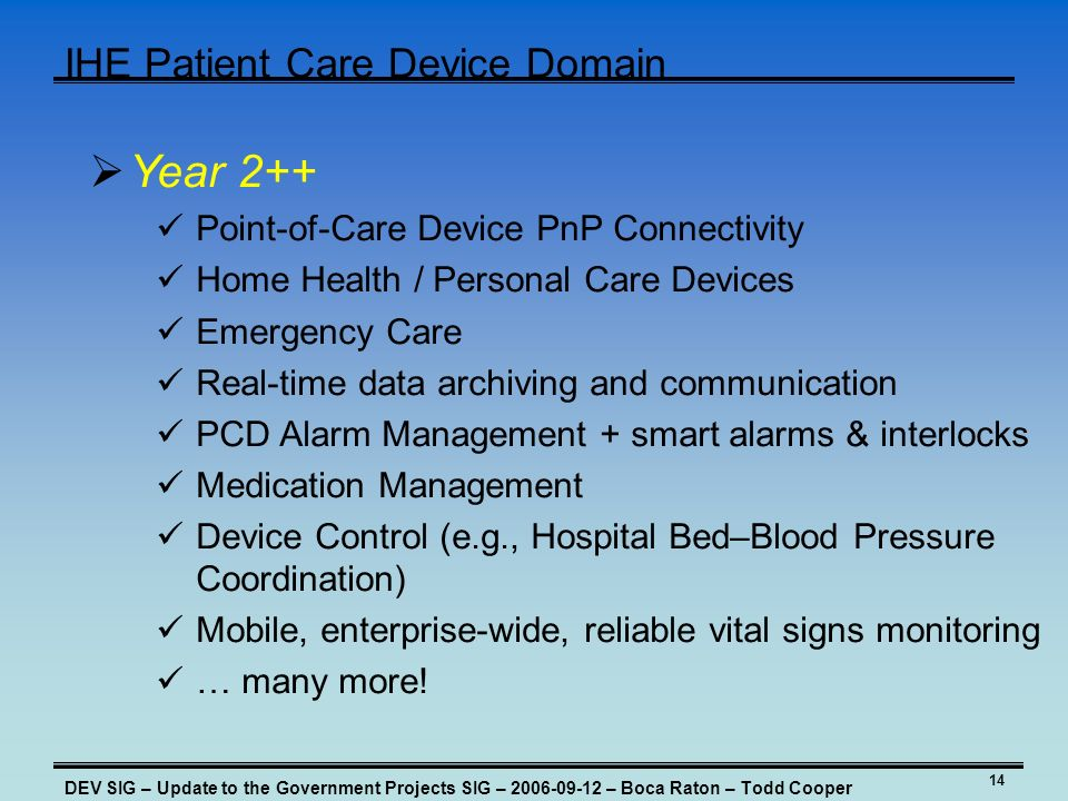 14 IHE Patient Care Device Domain DEV SIG – Update to the Government Projects SIG – 2006-09-12 – Boca Raton – Todd Cooper Year 2++ Point-of-Care Device PnP Connectivity Home Health / Personal Care Devices Emergency Care Real-time data archiving and communication PCD Alarm Management + smart alarms & interlocks Medication Management Device Control (e.g., Hospital Bed–Blood Pressure Coordination) Mobile, enterprise-wide, reliable vital signs monitoring … many more!