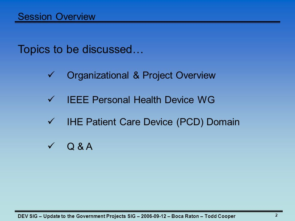 2 Session Overview DEV SIG – Update to the Government Projects SIG – 2006-09-12 – Boca Raton – Todd Cooper Topics to be discussed… IHE Patient Care De