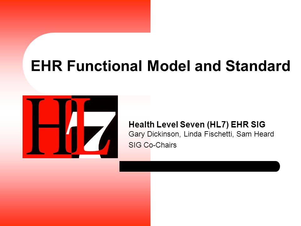 EHR Functional Model and Standard Health Level Seven (HL7) EHR SIG Gary Dickinson, Linda Fischetti, Sam Heard SIG Co-Chairs