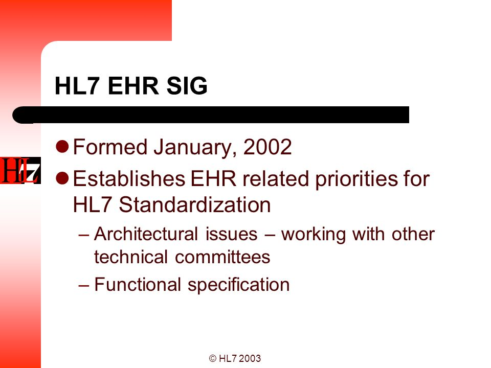 © HL7 2003 Project Timeline… 21 July Ballot draft published - ready for meeting 23-24 July Open EHR SIG Meeting End July Ballot draft revised - ready to ballot 1 August Ballot opens 1 September Ballot closes