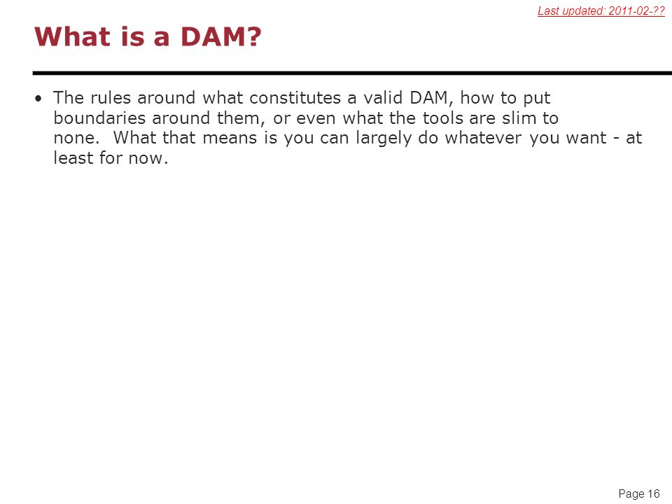 Page 16 What is a DAM? The rules around what constitutes a valid DAM, how to put boundaries around them, or even what the tools are slim to none. What
