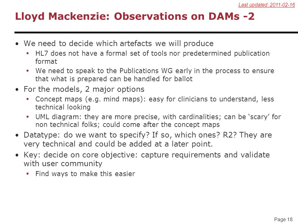 Page 18 Lloyd Mackenzie: Observations on DAMs -2 We need to decide which artefacts we will produce HL7 does not have a formal set of tools nor predete