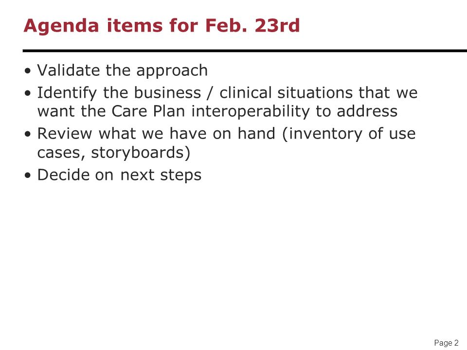 Page 2 Agenda items for Feb. 23rd Validate the approach Identify the business / clinical situations that we want the Care Plan interoperability to add
