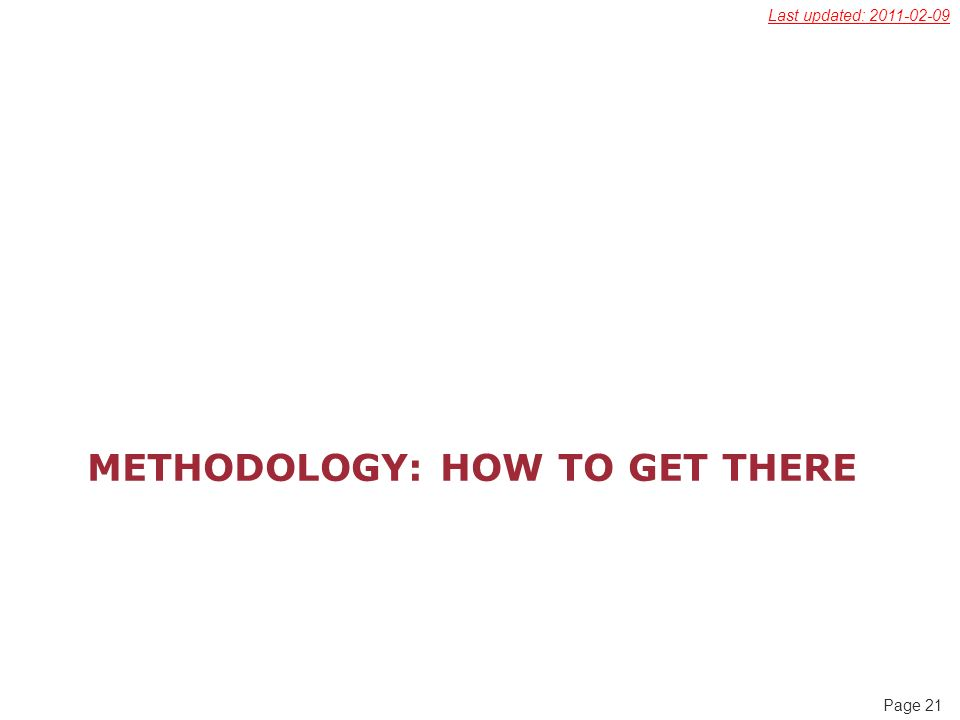 Page 21 METHODOLOGY: HOW TO GET THERE Last updated: 2011-02-09