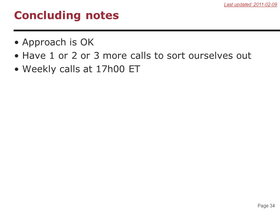 Page 34 Concluding notes Approach is OK Have 1 or 2 or 3 more calls to sort ourselves out Weekly calls at 17h00 ET Last updated: 2011-02-09