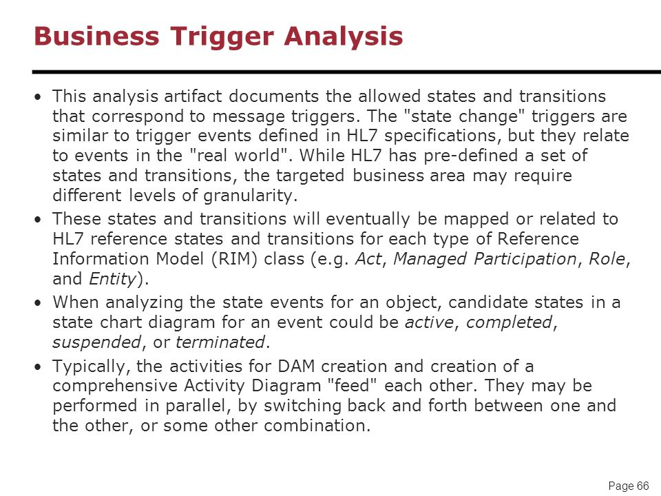 Page 66 Business Trigger Analysis This analysis artifact documents the allowed states and transitions that correspond to message triggers. The