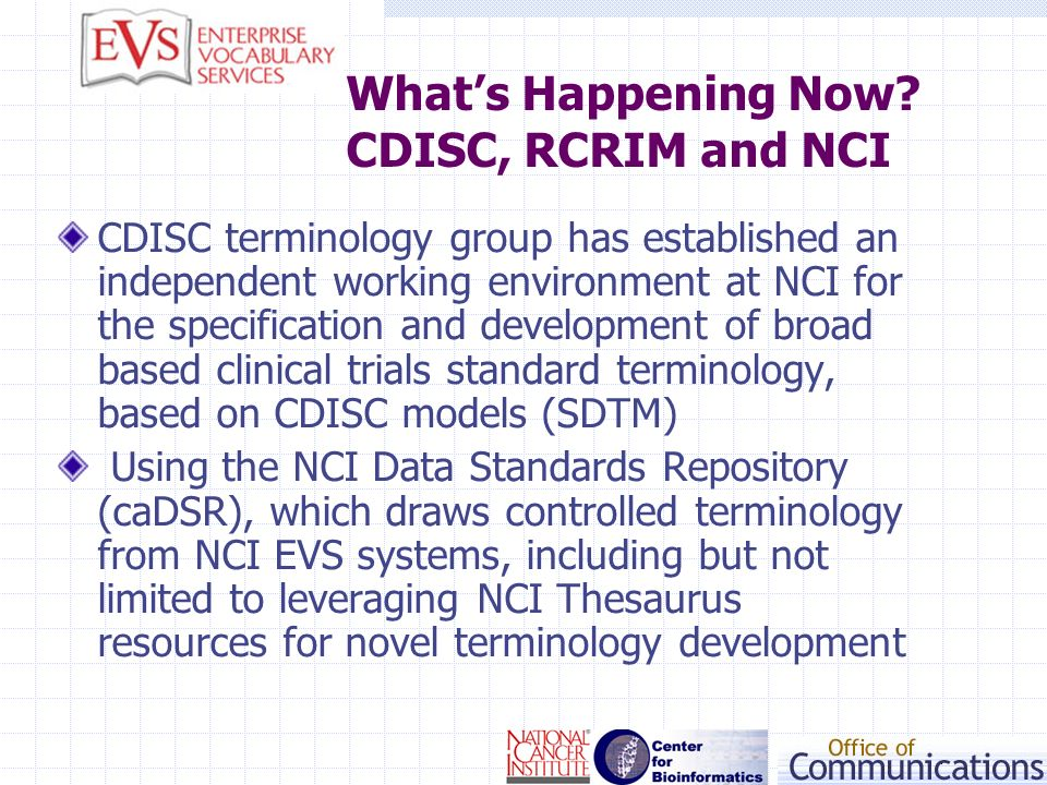 Whats Happening Now? CDISC, RCRIM and NCI CDISC terminology group has established an independent working environment at NCI for the specification and