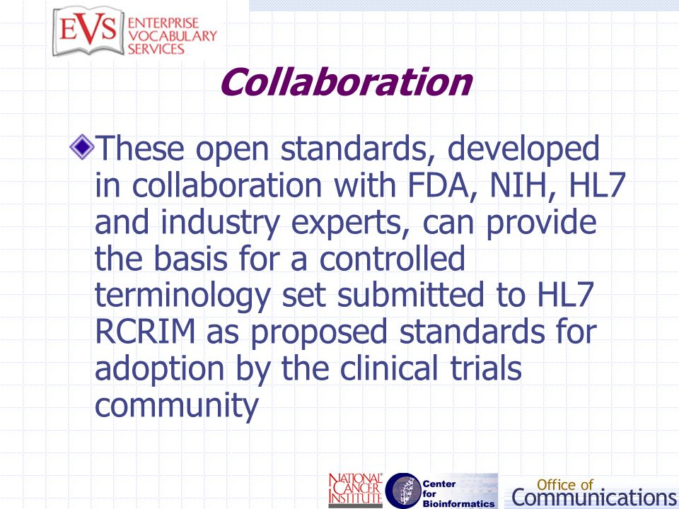 Collaboration These open standards, developed in collaboration with FDA, NIH, HL7 and industry experts, can provide the basis for a controlled termino