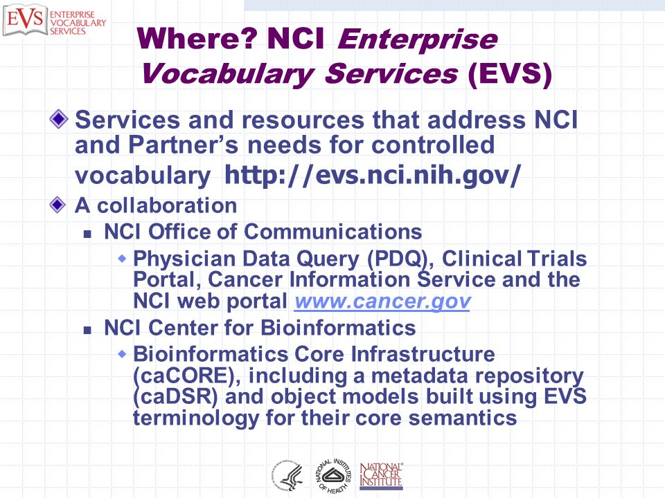 Where? NCI Enterprise Vocabulary Services (EVS) Services and resources that address NCI and Partners needs for controlled vocabulary http://evs.nci.ni