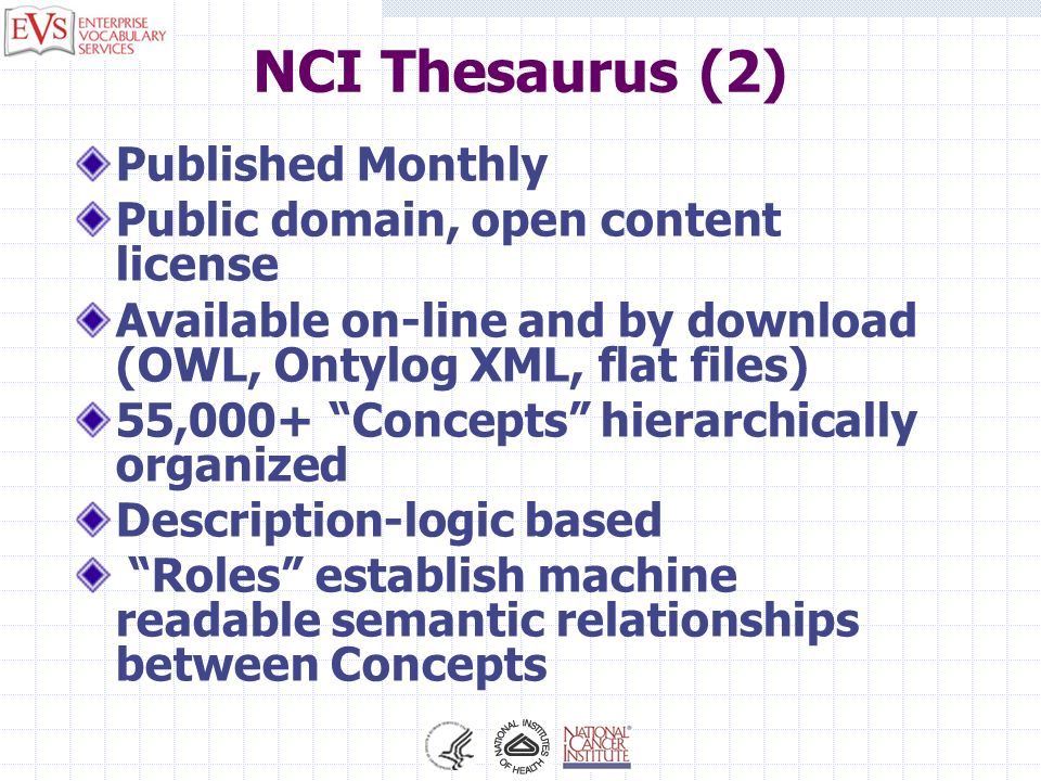 NCI Thesaurus (2) Published Monthly Public domain, open content license Available on-line and by download (OWL, Ontylog XML, flat files) 55,000+ Conce