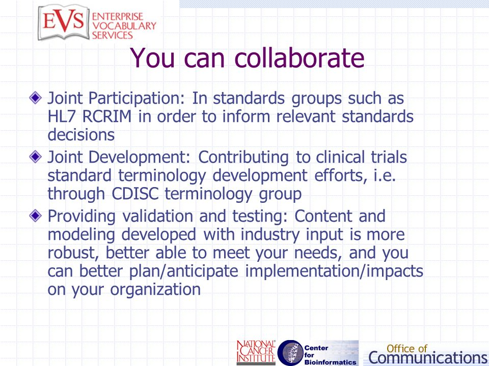 You can collaborate Joint Participation: In standards groups such as HL7 RCRIM in order to inform relevant standards decisions Joint Development: Cont