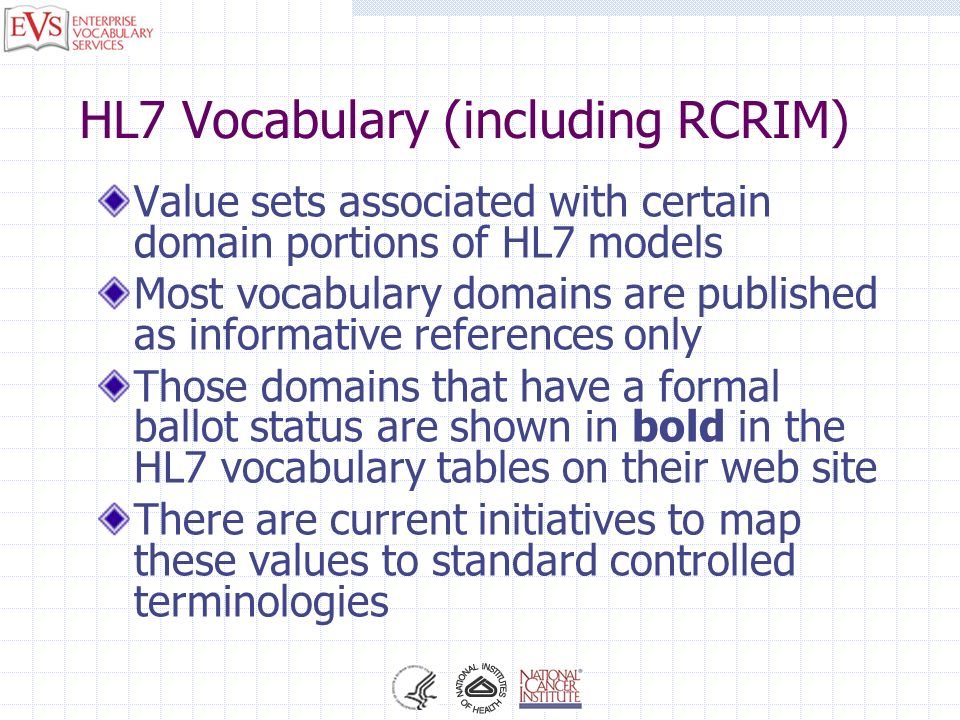 HL7 Vocabulary (including RCRIM) Value sets associated with certain domain portions of HL7 models Most vocabulary domains are published as informative