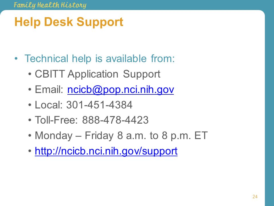 Help Desk Support Technical help is available from: CBITT Application Support Email: ncicb@pop.nci.nih.govncicb@pop.nci.nih.gov Local: 301-451-4384 To