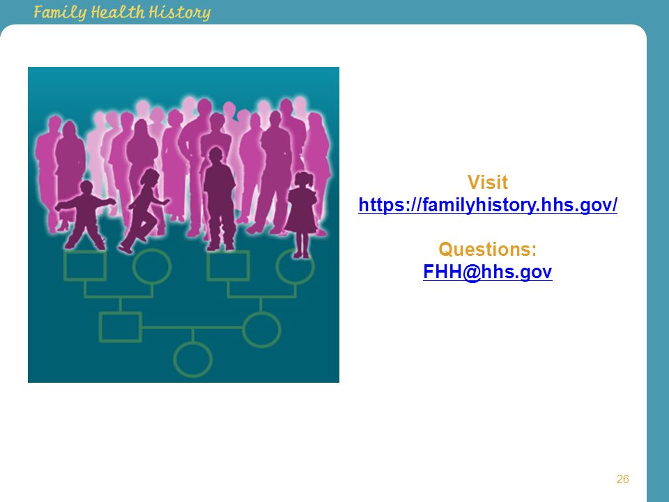 26 Visit https://familyhistory.hhs.gov/ Questions: FHH@hhs.gov https://familyhistory.hhs.gov/ FHH@hhs.gov