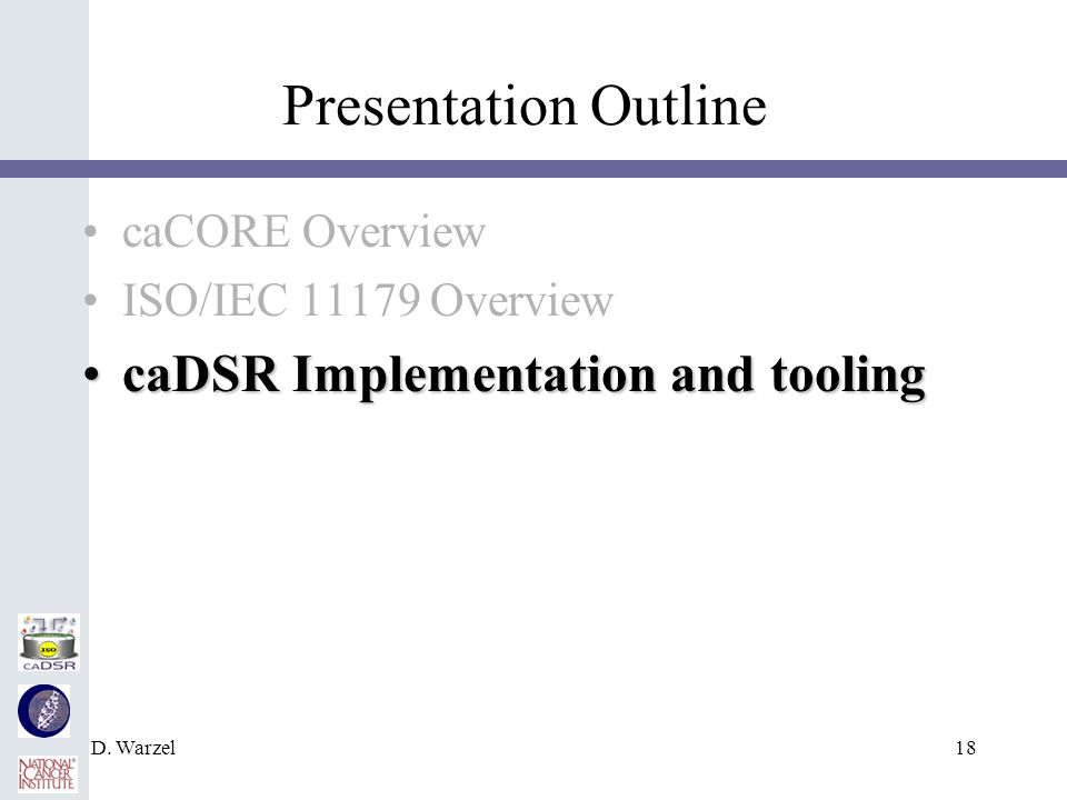 D. Warzel18 Presentation Outline caCORE Overview ISO/IEC 11179 Overview caDSR Implementation and toolingcaDSR Implementation and tooling