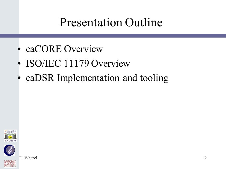 D. Warzel2 Presentation Outline caCORE Overview ISO/IEC 11179 Overview caDSR Implementation and tooling