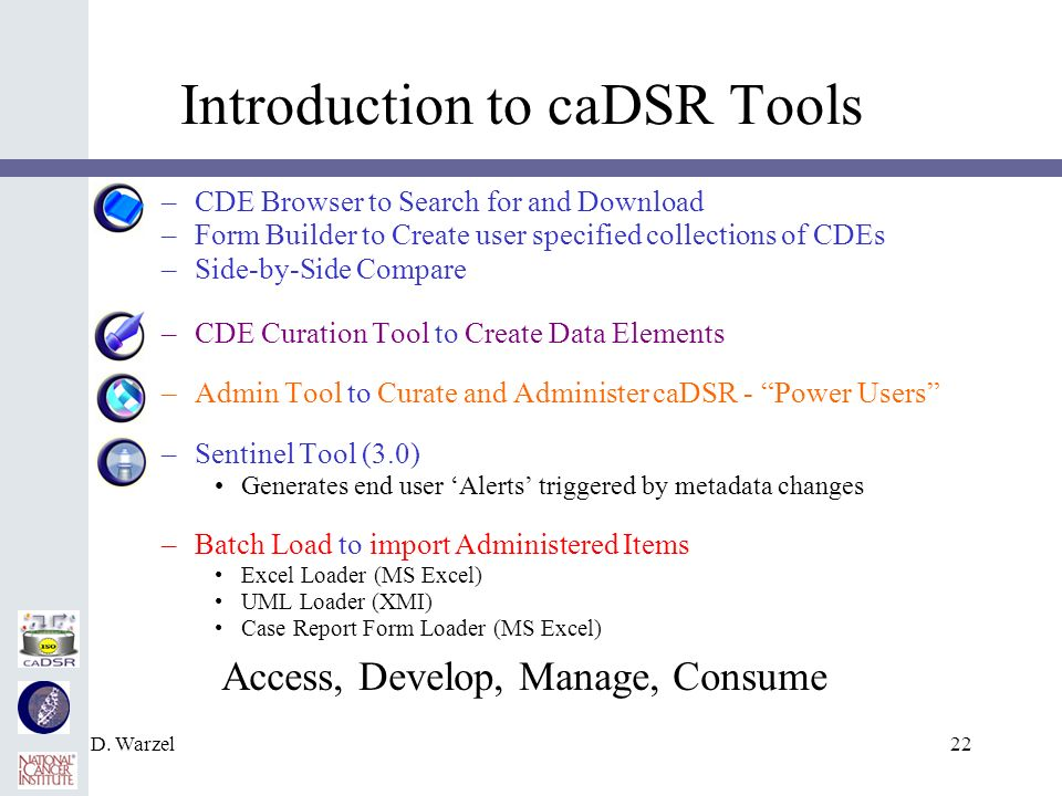 D. Warzel22 Introduction to caDSR Tools –CDE Browser to Search for and Download –Form Builder to Create user specified collections of CDEs –Side-by-Si