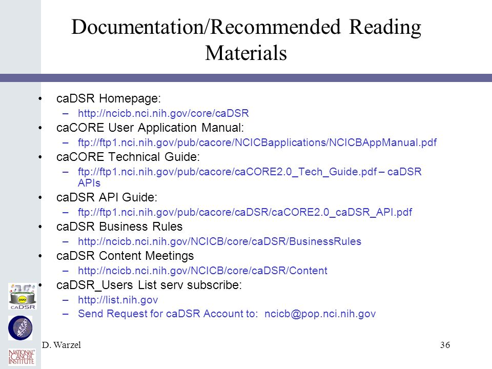 D. Warzel36 Documentation/Recommended Reading Materials caDSR Homepage: –http://ncicb.nci.nih.gov/core/caDSR caCORE User Application Manual: –ftp://ft