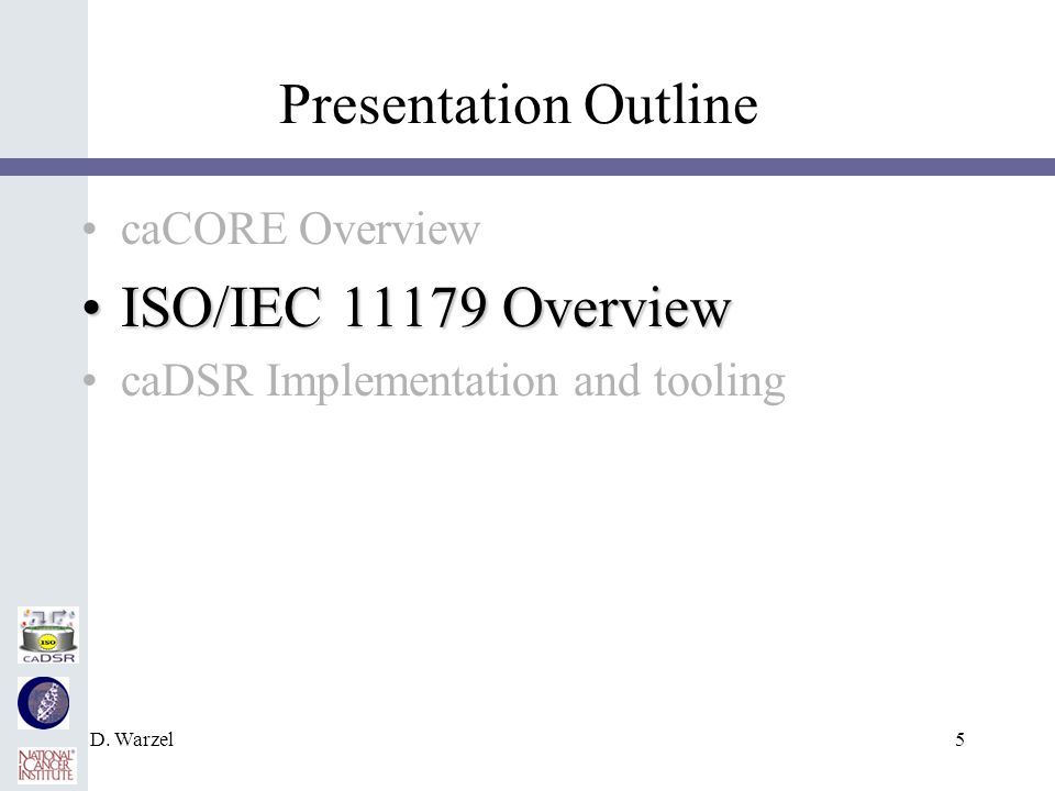D. Warzel5 Presentation Outline caCORE Overview ISO/IEC 11179 OverviewISO/IEC 11179 Overview caDSR Implementation and tooling