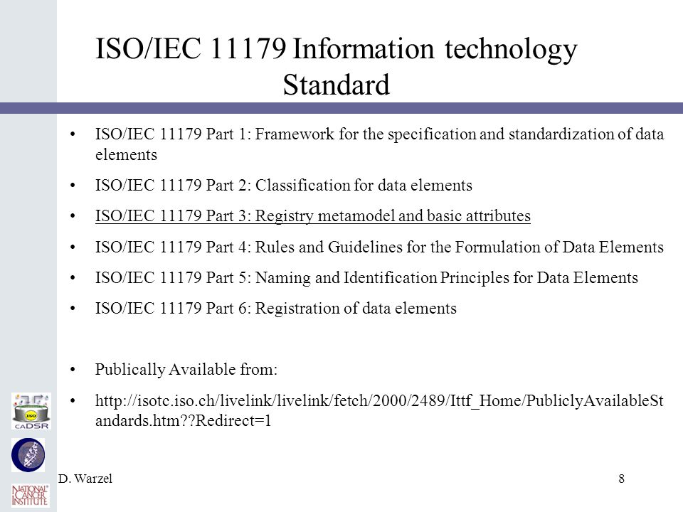 D. Warzel8 ISO/IEC 11179 Information technology Standard ISO/IEC 11179 Part 1: Framework for the specification and standardization of data elements IS