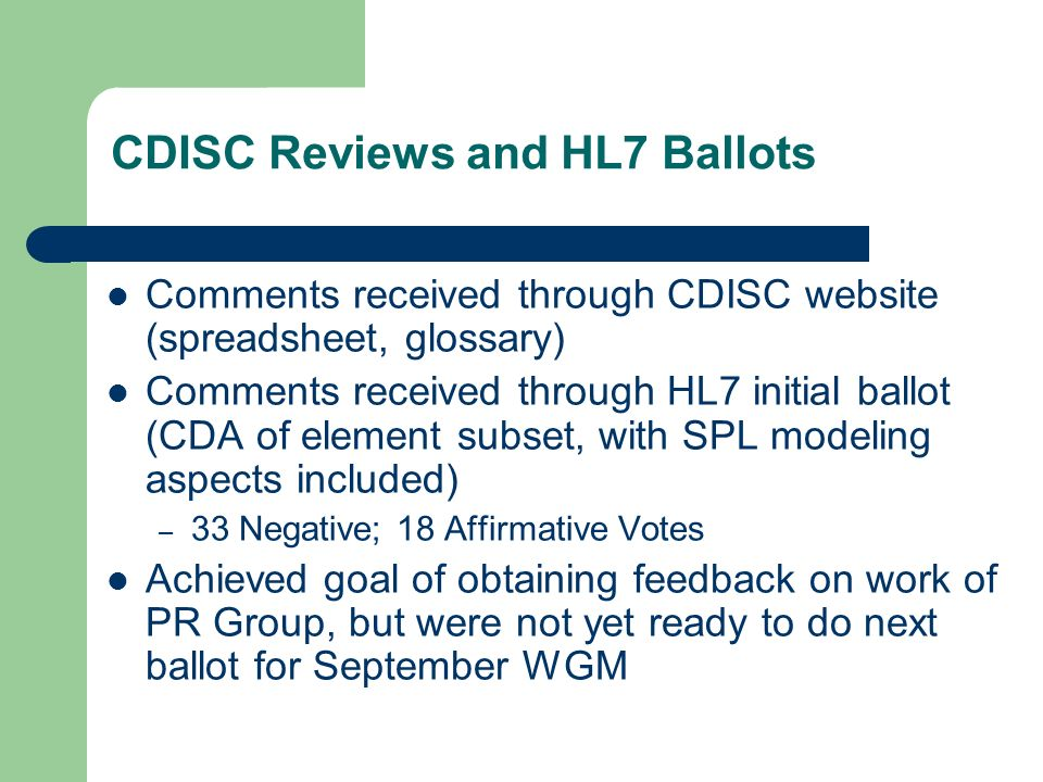 CDISC Reviews and HL7 Ballots Comments received through CDISC website (spreadsheet, glossary) Comments received through HL7 initial ballot (CDA of element subset, with SPL modeling aspects included) – 33 Negative; 18 Affirmative Votes Achieved goal of obtaining feedback on work of PR Group, but were not yet ready to do next ballot for September WGM