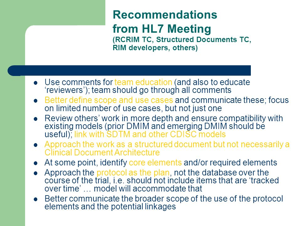 Recommendations from HL7 Meeting (RCRIM TC, Structured Documents TC, RIM developers, others) Use comments for team education (and also to educate reviewers); team should go through all comments Better define scope and use cases and communicate these; focus on limited number of use cases, but not just one Review others work in more depth and ensure compatibility with existing models (prior DMIM and emerging DMIM should be useful); link with SDTM and other CDISC models Approach the work as a structured document but not necessarily a Clinical Document Architecture At some point, identify core elements and/or required elements Approach the protocol as the plan, not the database over the course of the trial, i.e.