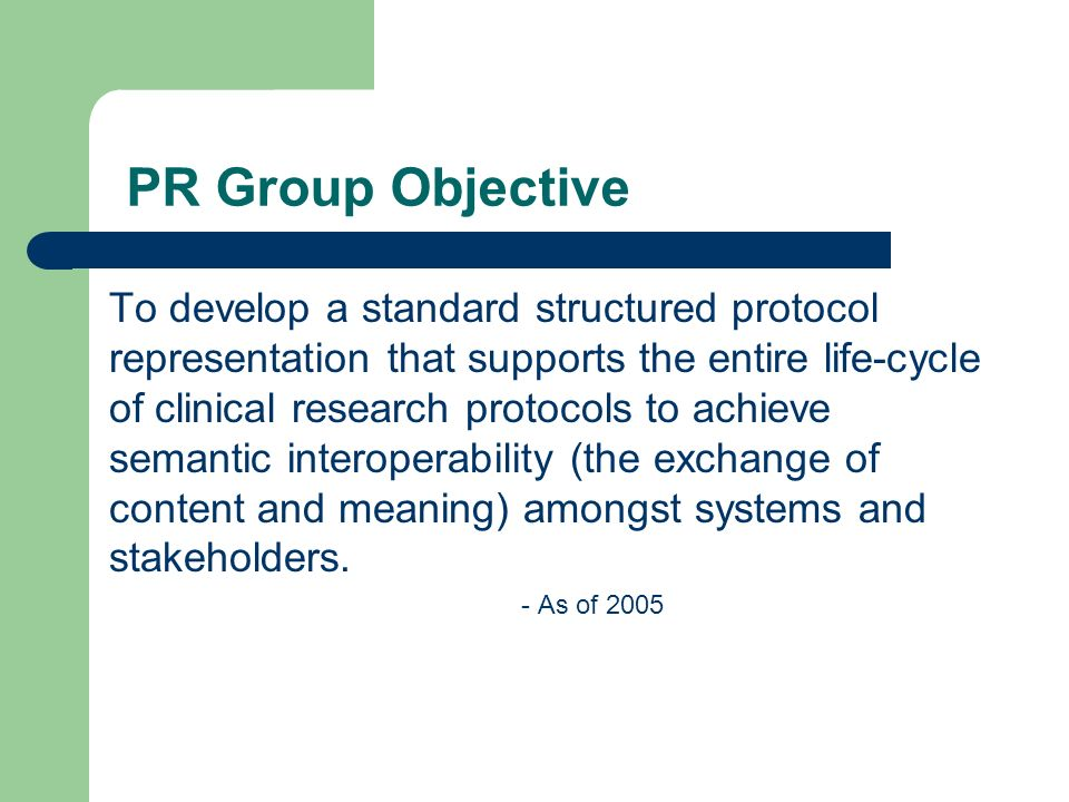 PR Group Objective To develop a standard structured protocol representation that supports the entire life-cycle of clinical research protocols to achieve semantic interoperability (the exchange of content and meaning) amongst systems and stakeholders.