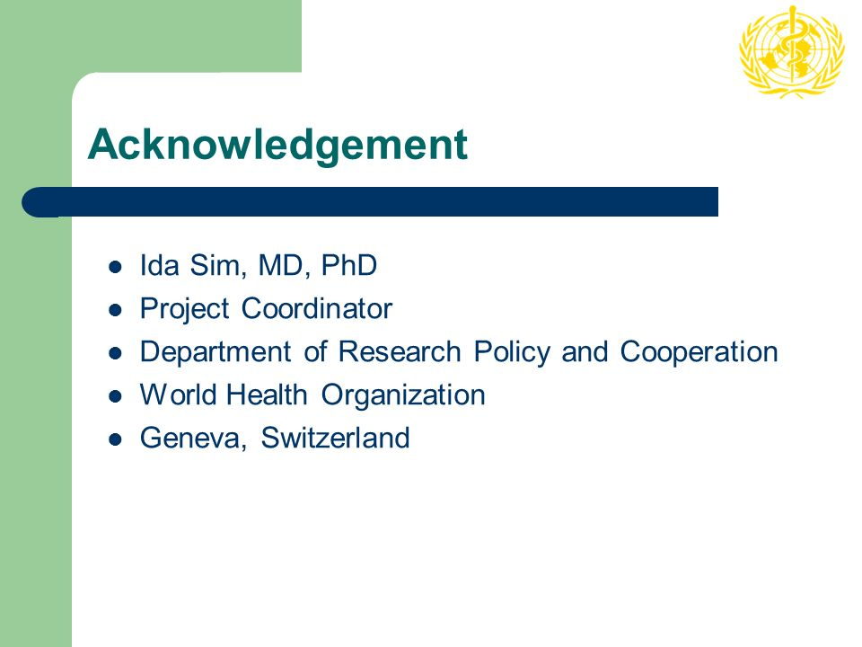 Acknowledgement Ida Sim, MD, PhD Project Coordinator Department of Research Policy and Cooperation World Health Organization Geneva, Switzerland
