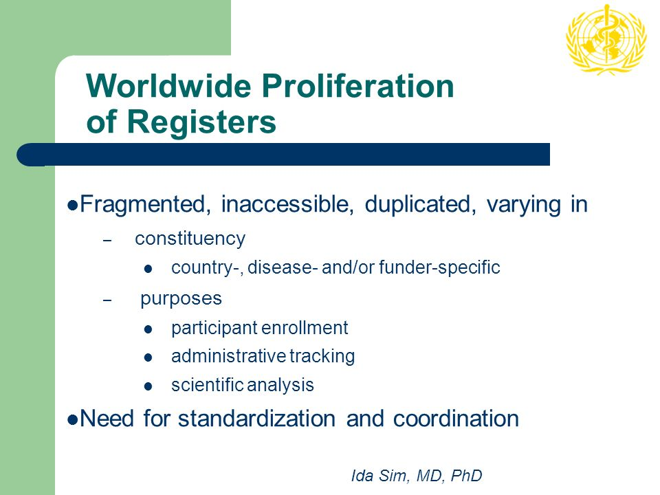 Worldwide Proliferation of Registers Fragmented, inaccessible, duplicated, varying in – constituency country-, disease- and/or funder-specific – purposes participant enrollment administrative tracking scientific analysis Need for standardization and coordination Ida Sim, MD, PhD