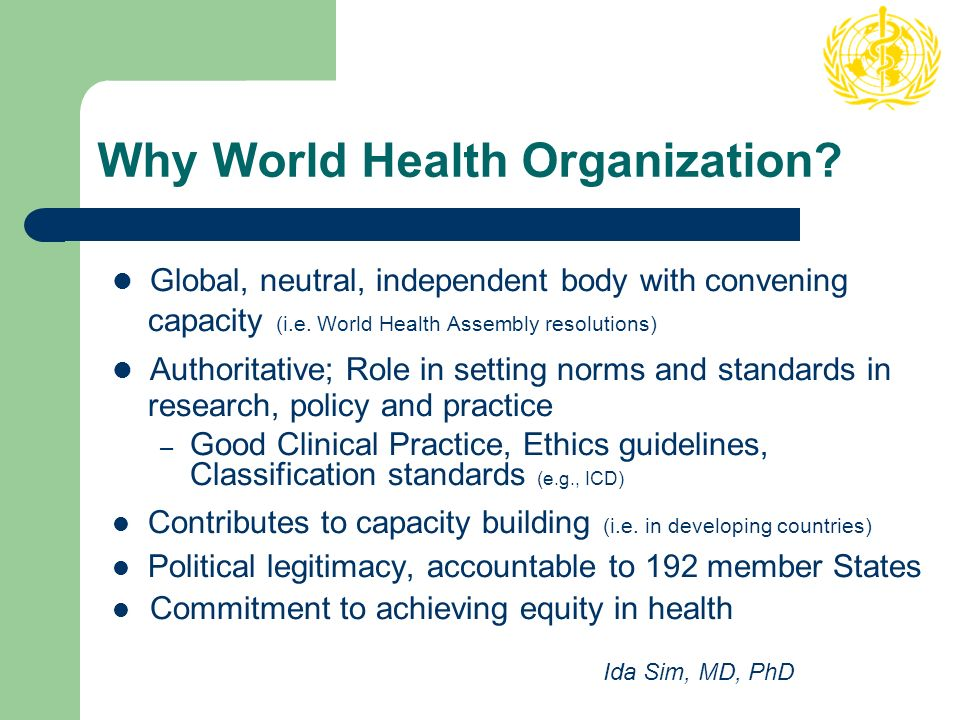 Why World Health Organization. Global, neutral, independent body with convening capacity (i.e.