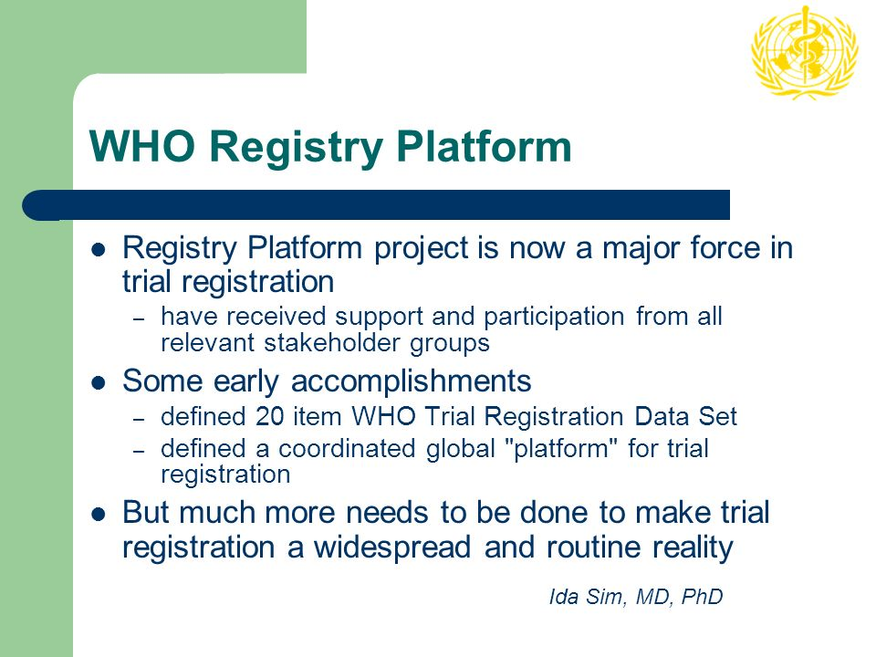 WHO Registry Platform Registry Platform project is now a major force in trial registration – have received support and participation from all relevant stakeholder groups Some early accomplishments – defined 20 item WHO Trial Registration Data Set – defined a coordinated global platform for trial registration But much more needs to be done to make trial registration a widespread and routine reality Ida Sim, MD, PhD