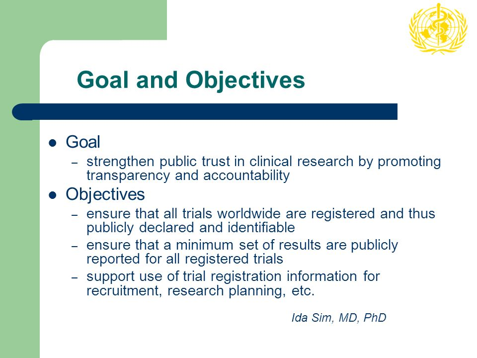 Goal and Objectives Goal – strengthen public trust in clinical research by promoting transparency and accountability Objectives – ensure that all trials worldwide are registered and thus publicly declared and identifiable – ensure that a minimum set of results are publicly reported for all registered trials – support use of trial registration information for recruitment, research planning, etc.