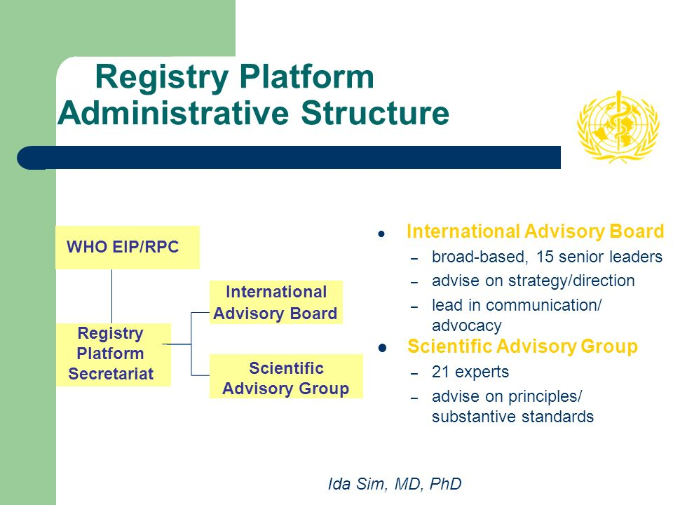 Registry Platform Administrative Structure International Advisory Board – broad-based, 15 senior leaders – advise on strategy/direction – lead in communication/ advocacy Scientific Advisory Group – 21 experts – advise on principles/ substantive standards Registry Platform Secretariat WHO EIP/RPC Scientific Advisory Group International Advisory Board Ida Sim, MD, PhD